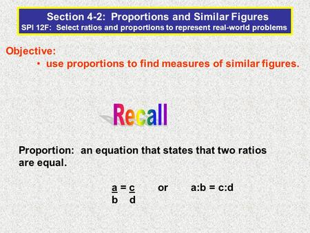 Section 4-2: Proportions and Similar Figures SPI 12F: Select ratios and proportions to represent real-world problems Objective: use proportions to find.