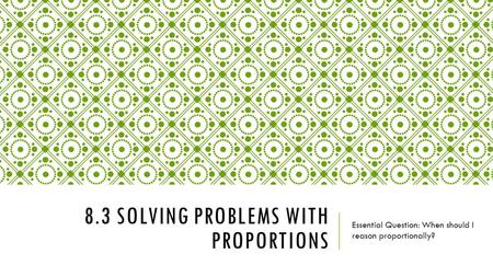 8.3 SOLVING PROBLEMS WITH PROPORTIONS Essential Question: When should I reason proportionally?