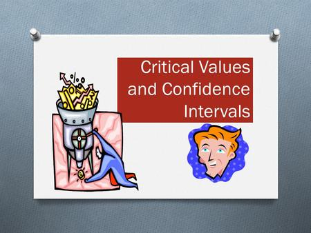 Critical Values and Confidence Intervals. What you've been doing…  Gathering Data  Calculating Data  Interpreting Data With surveys, experiments, and.