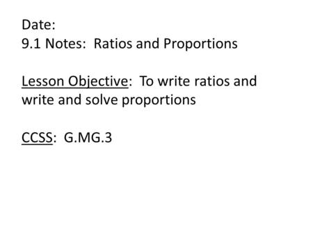 Date: 9.1 Notes: Ratios and Proportions Lesson Objective: To write ratios and write and solve proportions CCSS: G.MG.3.