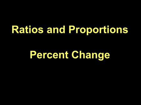 Ratios and Proportions Percent Change. Proportion – Statement showing two ratios as equal.