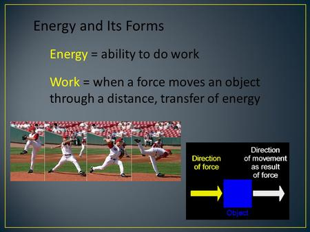 Energy and Its Forms Energy = ability to do work Work = when a force moves an object through a distance, transfer of energy.