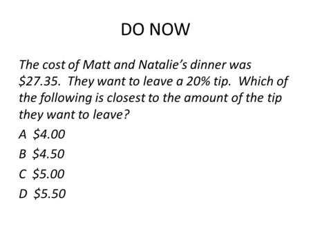 DO NOW The cost of Matt and Natalie's dinner was $27.35. They want to leave a 20% tip. Which of the following is closest to the amount of the tip they.
