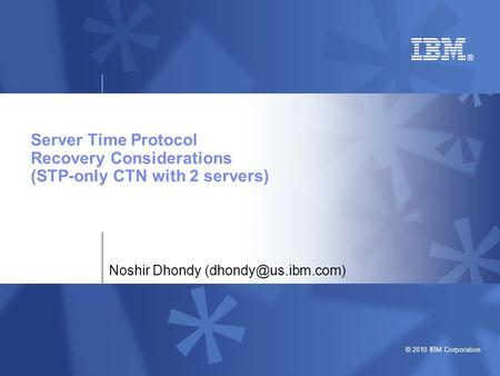 © 2010 IBM Corporation Server Time <strong>Protocol</strong> Recovery Considerations (STP-only CTN with 2 servers) Noshir Dhondy