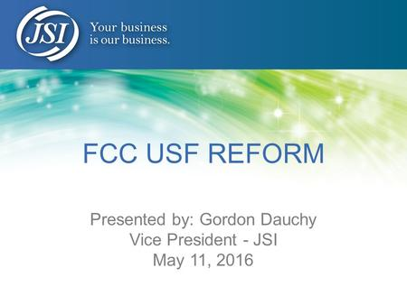 FCC USF REFORM Presented by: Gordon Dauchy Vice President - JSI May 11, 2016.