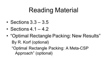 "Reading Material Sections 3.3 – 3.5 Sections 4.1 – 4.2 ""Optimal Rectangle Packing: New Results"" By R. Korf (optional) ""Optimal Rectangle Packing: A Meta-CSP."