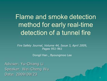 Flame and smoke detection method for early real-time detection of a tunnel fire Adviser: Yu-Chiang Li Speaker: Wei-Cheng Wu Date: 2009/09/23 Fire Safety.