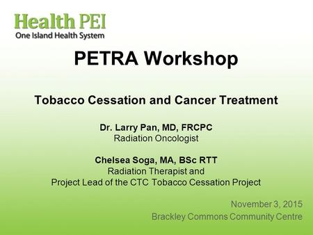 PETRA Workshop Tobacco Cessation and Cancer Treatment Dr. Larry Pan, MD, FRCPC Radiation Oncologist Chelsea Soga, MA, BSc RTT Radiation Therapist and Project.