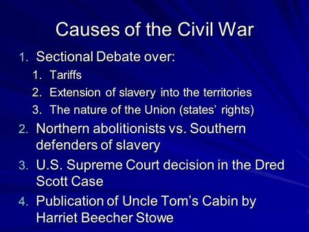 Causes of the Civil War 1. Sectional Debate over: 1.Tariffs 2.Extension of slavery into the territories 3.The nature of the Union (states' rights) 2.
