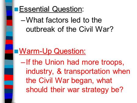 Essential Question Essential Question: –What factors led to the outbreak of the Civil War? Warm-Up Question: Warm-Up Question: –If the Union had more troops,