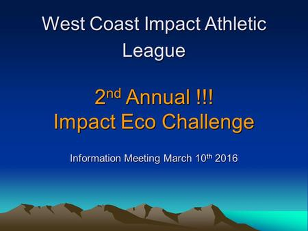 West Coast Impact Athletic League 2 nd Annual !!! Impact Eco Challenge Information Meeting March 10 th 2016.