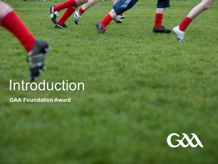 Introduction GAA Foundation Award. © GAA 2 Presentation title in footer FÁILTE Welcome Coach Education Programme-Level 1.