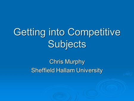 Getting into Competitive Subjects Chris Murphy Sheffield Hallam University.