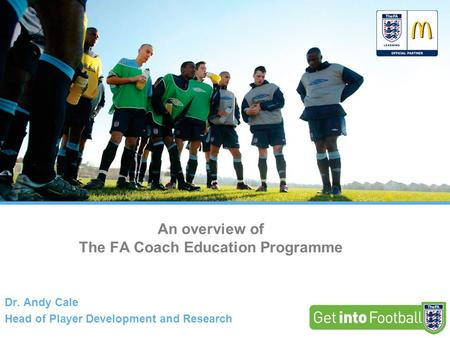 An overview of The FA Coach Education Programme Dr. Andy Cale Head of Player Development and Research.