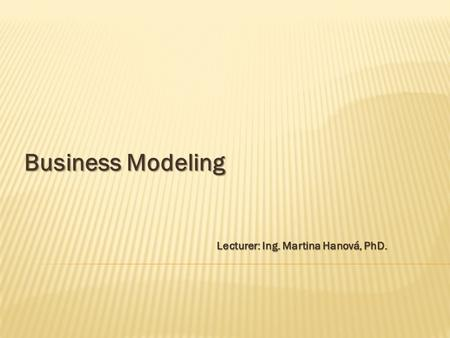 Lecturer: Ing. Martina Hanová, PhD. Business Modeling.