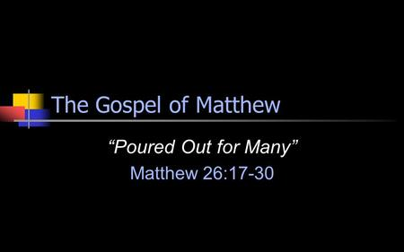 "The Gospel of Matthew ""Poured Out for Many"" Matthew 26:17-30."