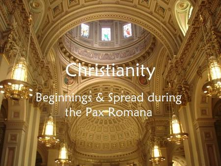 Christianity Beginnings & Spread during the Pax Romana.