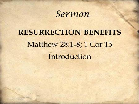 Sermon RESURRECTION BENEFITS Matthew 28:1-8; 1 Cor 15 Introduction.