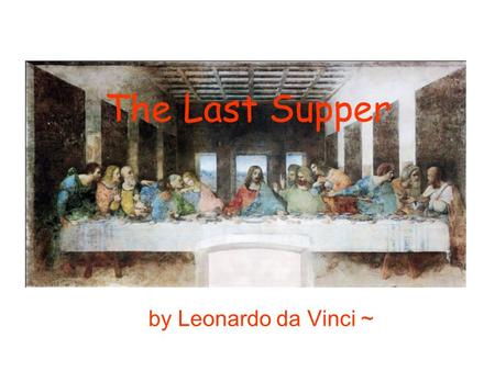 The Last Supper by Leonardo da Vinci ~. ~Who~ Leonardo da Vinci (1452~1519) 15 x 30 inches (about 38 x 76 cm) when Da Vinci painted his famous Last Supper