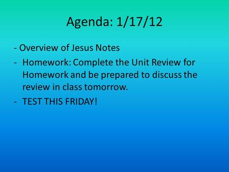 Agenda: 1/17/12 - Overview of Jesus Notes -Homework: Complete the Unit Review for Homework and be prepared to discuss the review in class tomorrow. -TEST.