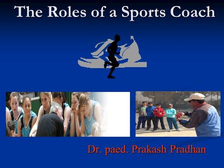 The Roles of a Sports Coach Dr. paed. Prakash Pradhan.