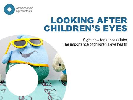 LOOKING AFTER CHILDREN'S EYES Sight now for success later The importance of children's eye health.