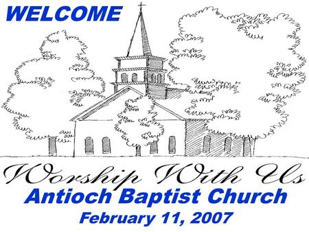 WELCOME Antioch Baptist Church February 11, 2007.