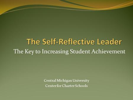 The Key to Increasing Student Achievement Central Michigan University Center for Charter Schools.