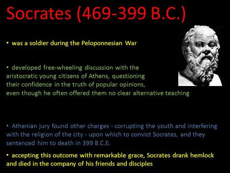 Socrates (469-399 B.C.) left no literary legacy of his own was a soldier during the Peloponnesian War involved in the politics of Athens after the War.