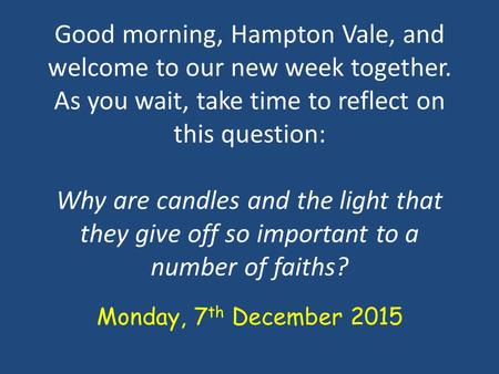 Good morning, Hampton Vale, and welcome to our new week together. As you wait, take time to reflect on this question: Why are candles and the light that.