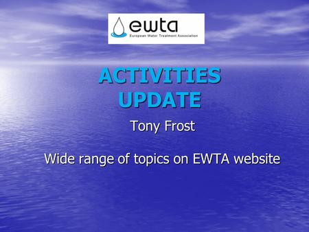 ACTIVITIES UPDATE Tony Frost Wide range of topics on EWTA website.