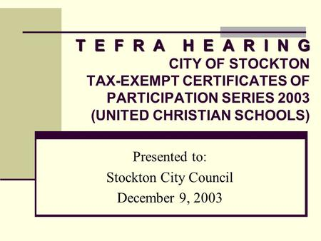 T E F R A H E A R I N G T E F R A H E A R I N G CITY OF STOCKTON TAX-EXEMPT CERTIFICATES OF PARTICIPATION SERIES 2003 (UNITED CHRISTIAN SCHOOLS) Presented.