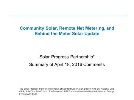 Community Solar, Remote Net Metering, and Behind the Meter Solar Update Solar Progress Partnership* Summary of April 18, 2016 Comments The Solar Progress.