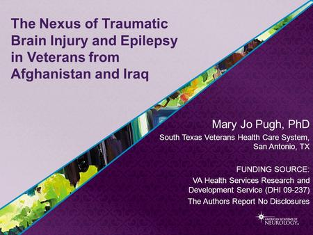 The Nexus of Traumatic Brain Injury and Epilepsy in Veterans from Afghanistan and Iraq Mary Jo Pugh, PhD South Texas Veterans Health Care System, San Antonio,