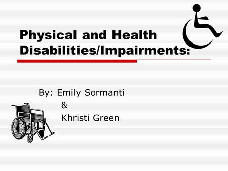 Physical and Health Disabilities/Impairments : By: Emily Sormanti & Khristi Green.