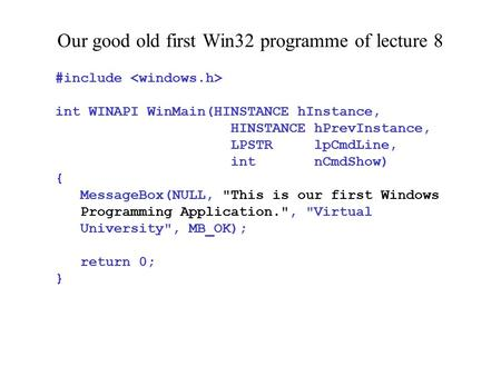 Our good old first Win32 programme of lecture 8 #include int WINAPI WinMain(HINSTANCE hInstance, HINSTANCE hPrevInstance, LPSTR lpCmdLine, int nCmdShow)