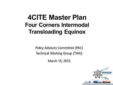 4CITE Master Plan Four Corners Intermodal Transloading Equinox Policy Advisory Committee (PAC) Technical Working Group (TWG) March 15, 2015.