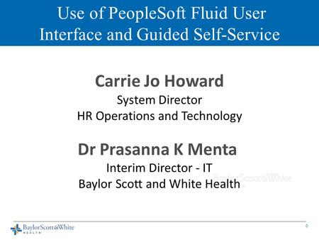 Use of PeopleSoft Fluid User Interface and Guided Self-Service Carrie Jo Howard System Director HR Operations and Technology Dr Prasanna K Menta Interim.