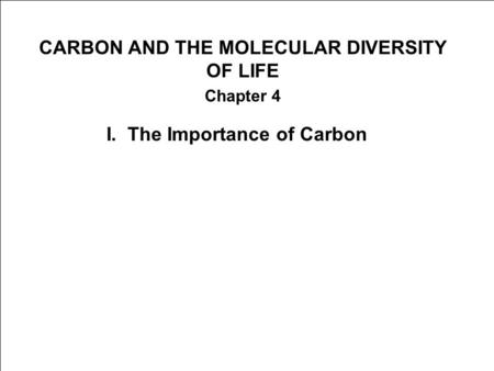 CARBON AND THE MOLECULAR DIVERSITY OF LIFE Chapter 4 I. The Importance of Carbon.