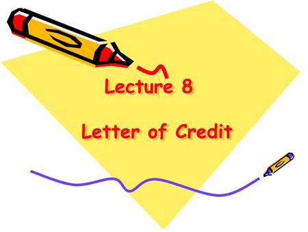 Lecture 8 Letter of Credit. I. IntroductionIntroduction II. Parties in a Letter of CreditParties in a Letter of Credit III. Contents of a Letter of CreditContents.