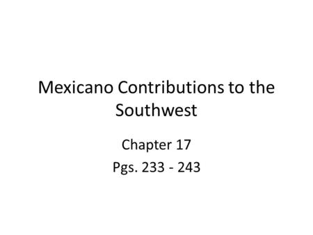 Mexicano Contributions to the Southwest Chapter 17 Pgs. 233 - 243.