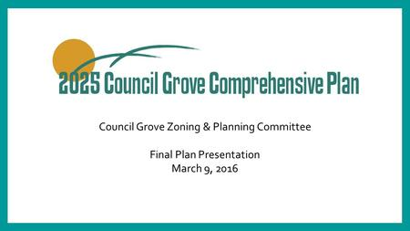 Council Grove Zoning & Planning Committee Final Plan Presentation March 9, 2016.