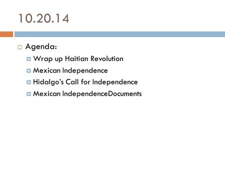 10.20.14  Agenda:  Wrap up Haitian Revolution  Mexican Independence  Hidalgo's Call for Independence  Mexican IndependenceDocuments.