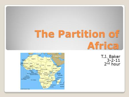 The Partition of Africa T.J. Baker 3-2-11 2 nd hour.