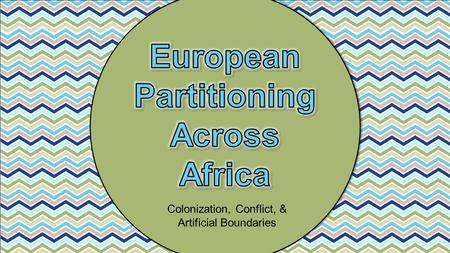Colonization, Conflict, & Artificial Boundaries. Europeans first became interested in Africa for trade route purposes. They were looking for ways to avoid.