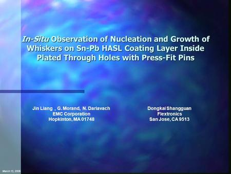 March 15, 2006 In-Situ Observation of Nucleation and Growth of Whiskers on Sn-Pb HASL Coating Layer Inside Plated Through Holes with Press-Fit Pins Jin.
