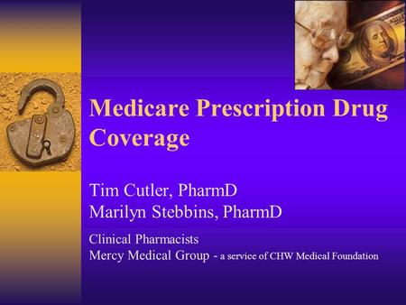 Medicare Prescription Drug Coverage Tim Cutler, PharmD Marilyn Stebbins, PharmD Clinical Pharmacists Mercy Medical Group - a service of CHW Medical Foundation.