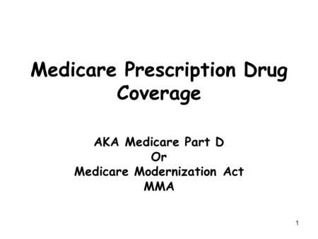 1 Medicare Prescription Drug Coverage AKA Medicare Part D Or Medicare Modernization Act MMA.