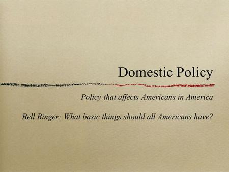 Domestic Policy Policy that affects Americans in America Bell Ringer: What basic things should all Americans have?