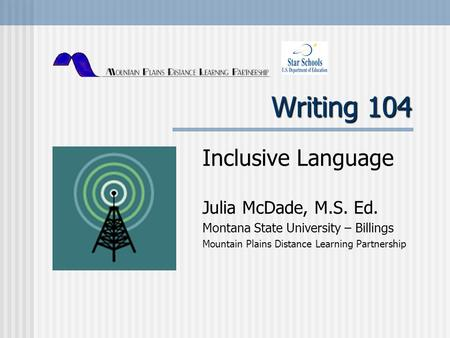 Writing 104 Inclusive Language Julia McDade, M.S. Ed. Montana State University – Billings Mountain Plains Distance Learning Partnership.